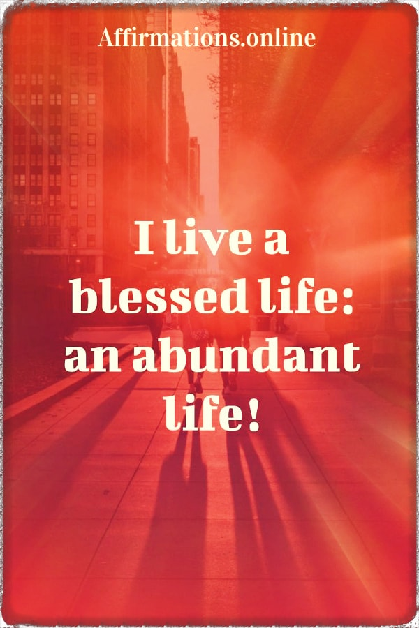 Positive affirmation from Affirmations.online - I live a blessed life: an abundant life!