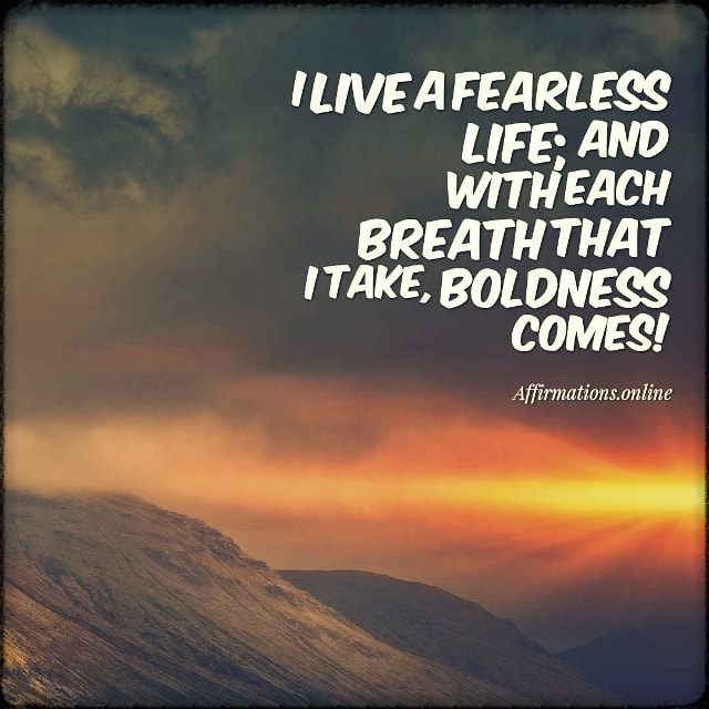 Positive affirmation from Affirmations.online - I live a fearless life; and with each breath that I take, boldness comes!