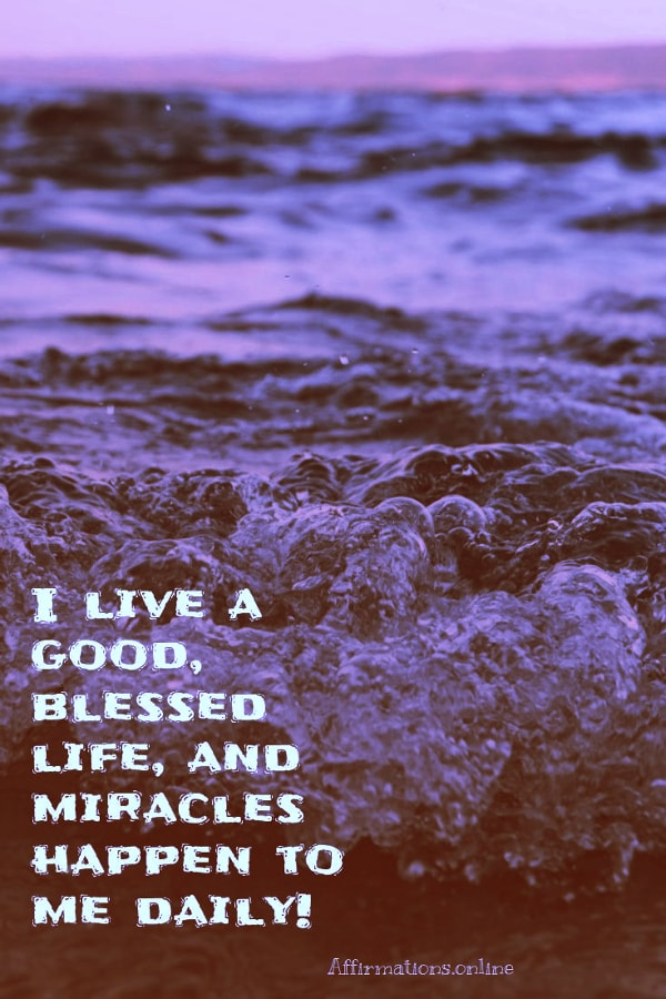 Positive affirmation from Affirmations.online - I live a good, blessed life, and miracles happen to me daily!