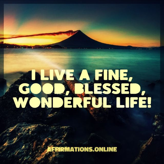 Positive affirmation from Affirmations.online - I live a fine, good, blessed, wonderful life!