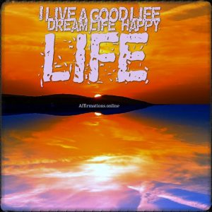 Positive affirmation from Affirmations.online - I live a good life – dream life, happy life!