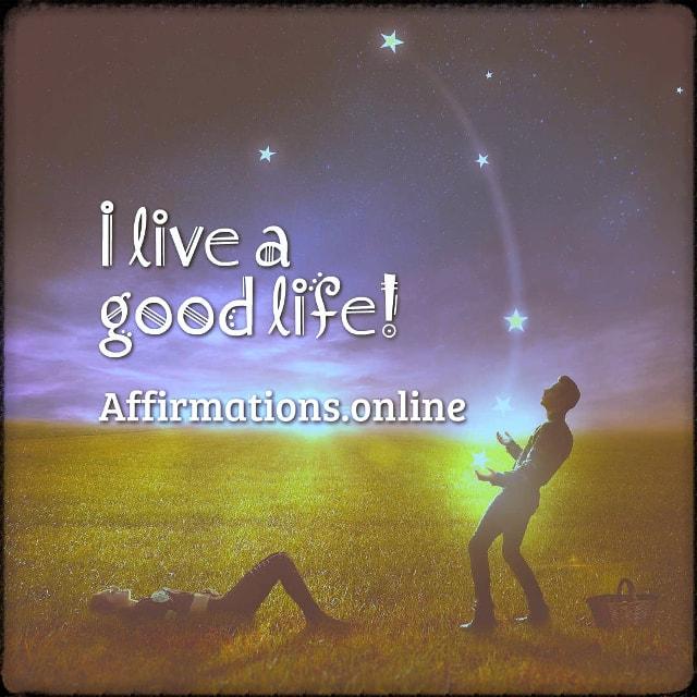 Positive affirmation from Affirmations.online - I live a good life!