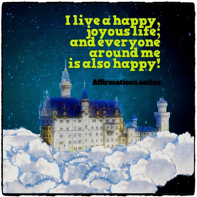Positive affirmation from Affirmations.online - I live a happy, joyous life; and everyone around me is also happy!