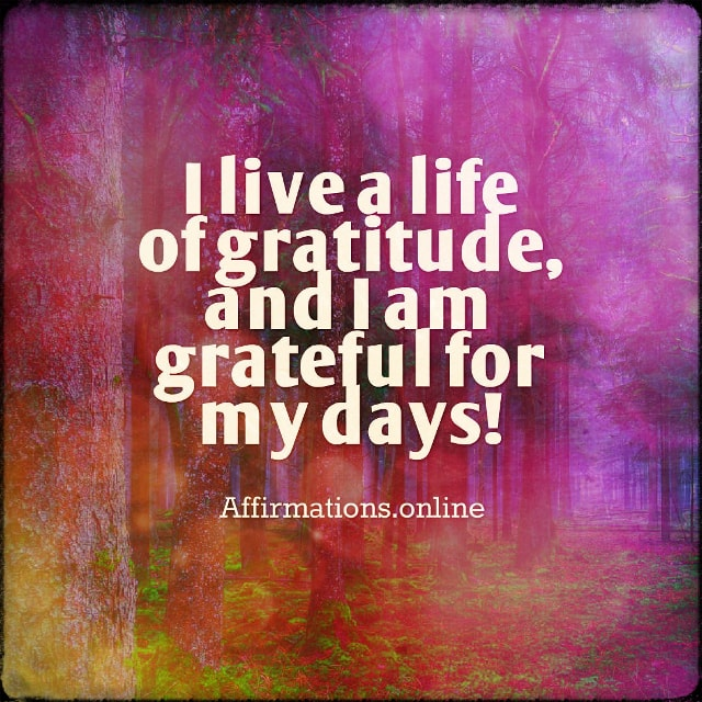 Positive affirmation from Affirmations.online - I live a life of gratitude, and I am grateful for my days!