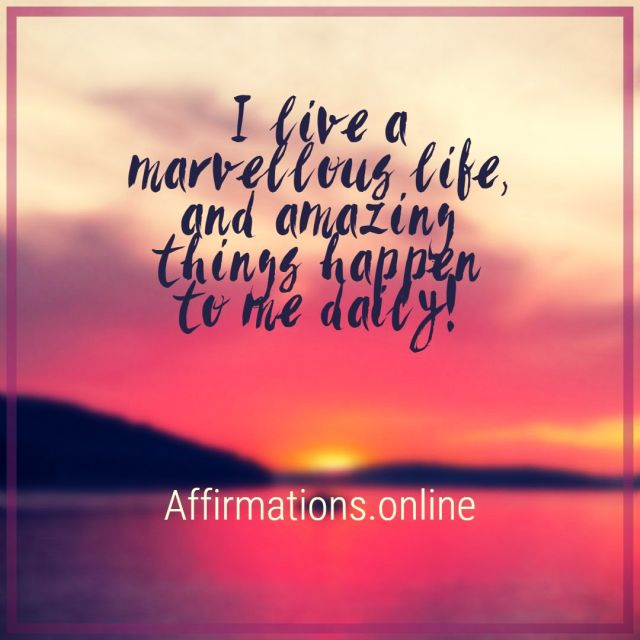 Positive affirmation from Affirmations.online - I live a marvellous life, and amazing things happen to me daily!