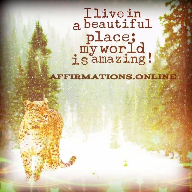 Positive affirmation from Affirmations.online - I live in a beautiful place; my world is amazing!