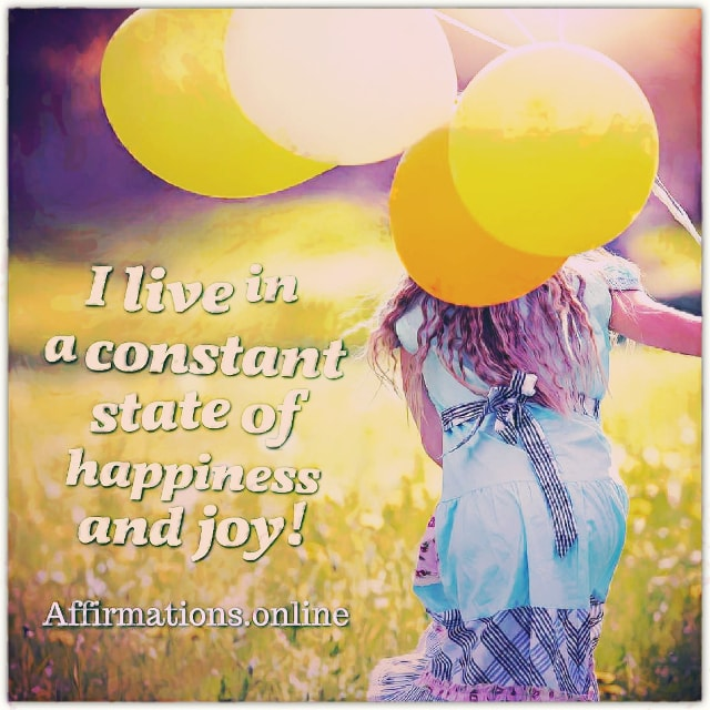 Positive affirmation from Affirmations.online - I live in a constant state of happiness and joy!