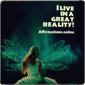 Positive affirmation from Affirmations.online - I live in a great reality!