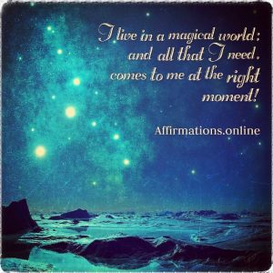 Positive affirmation from Affirmations.online - I live in a magical world; and all that I need, comes to me at the right moment!