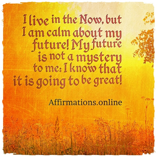 Positive affirmation from Affirmations.online - I live in the Now, but I am calm about my future! My future is not a mystery to me: I know that it is going to be great!