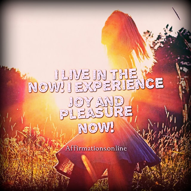 Positive affirmation from Affirmations.online - I live in the now! I experience joy and pleasure now!