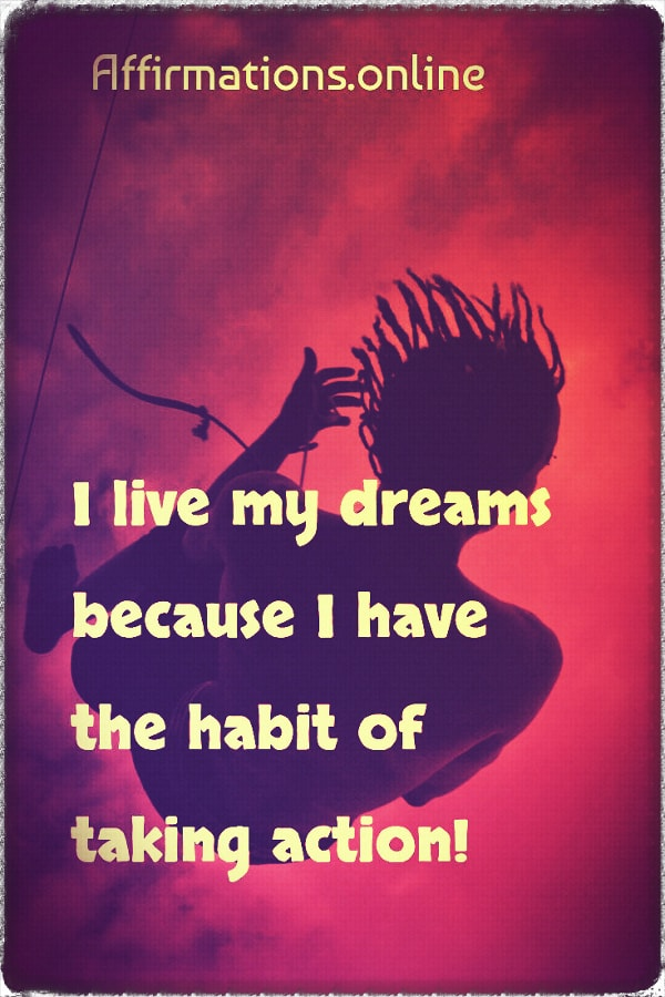 Positive affirmation from Affirmations.online - I live my dreams because I have the habit of taking action!
