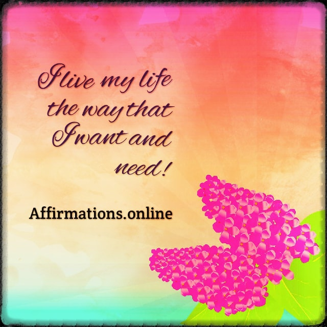 Positive affirmation from Affirmations.online - I live my life the way that I want and need!