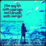 I am filled with courage and take action now!