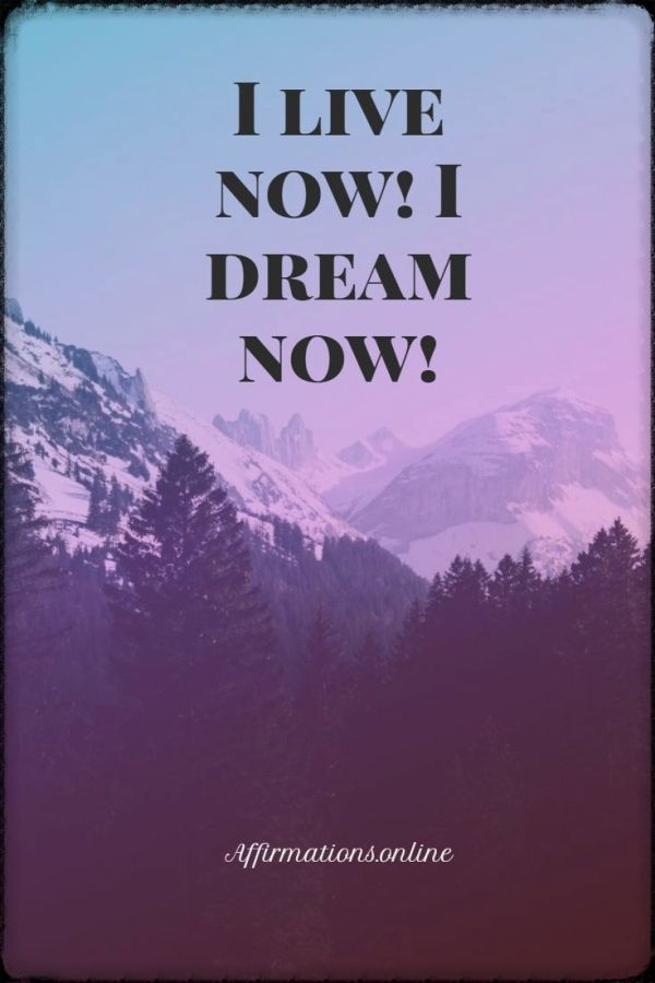 Positive affirmation from Affirmations.online - I live now! I dream now!