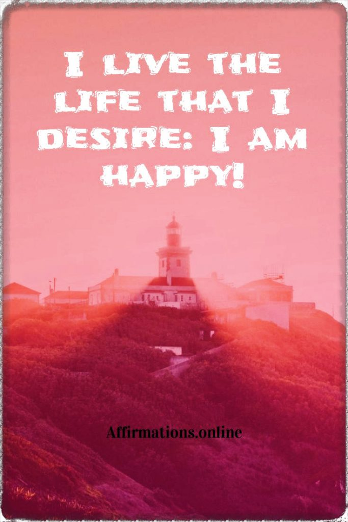 Positive affirmation from Affirmations.online - I live the life that I desire: I am happy!