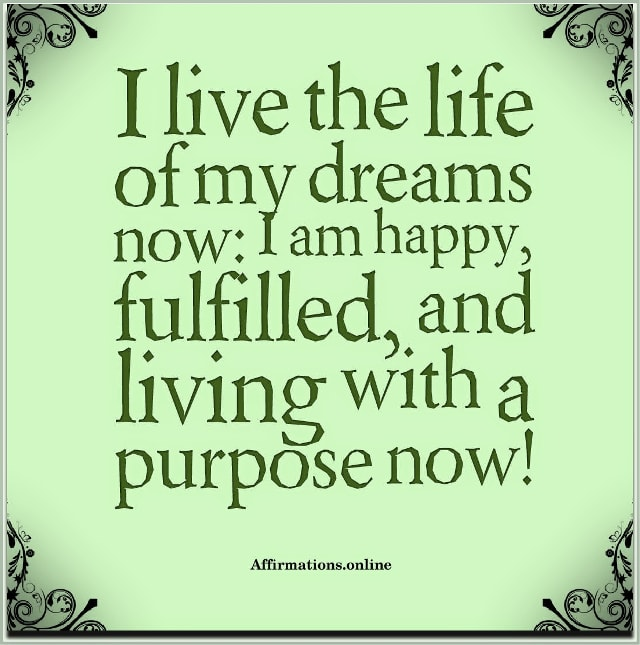 Image affirmation from Affirmations.online - I live the life of my dreams now: I am happy, fulfilled, and living with a purpose now!