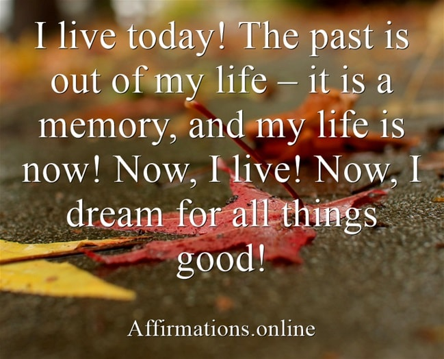 Image affirmation from Affirmations.online - I live today! The past is out of my life – it is a memory, and my life is now! Now, I live! Now, I dream for all things good!