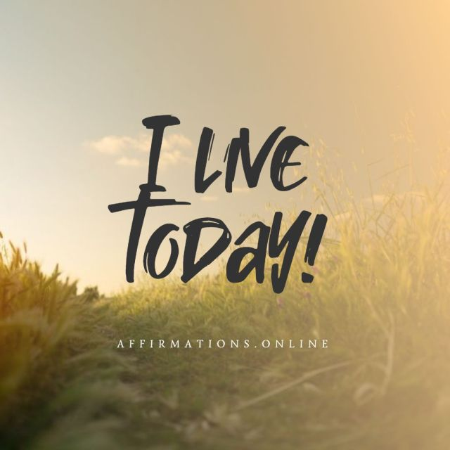 Positive affirmation from Affirmations.online - I live today!