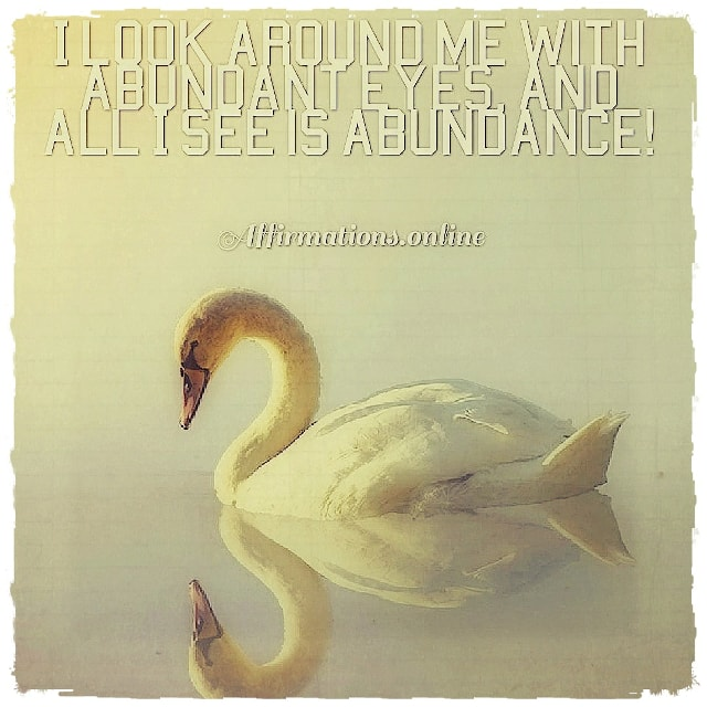 Positive affirmation from Affirmations.online - I look around me with abundant eyes, and all I see is abundance!