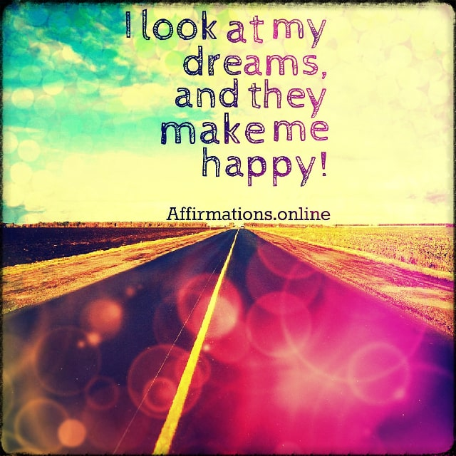 Positive affirmation from Affirmations.online - I look at my dreams, and they make me happy!