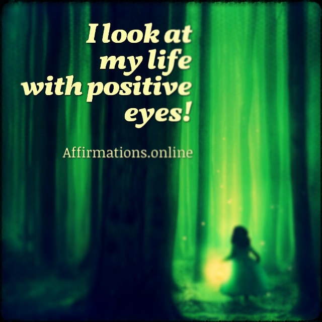 Positive affirmation from Affirmations.online - I look at my life with positive eyes!