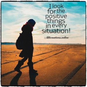 Positive affirmation from Affirmations.online - I look for the positive things in every situation!