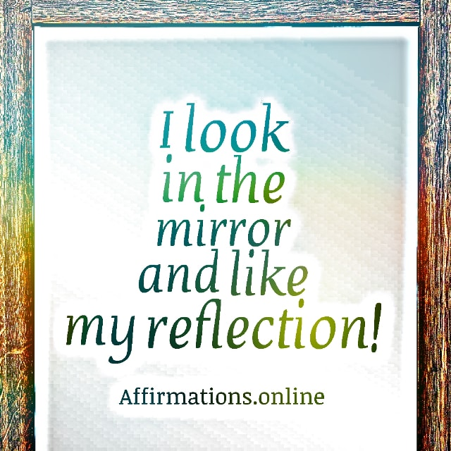 Positive affirmation from Affirmations.online - I look in the mirror and like my reflection!