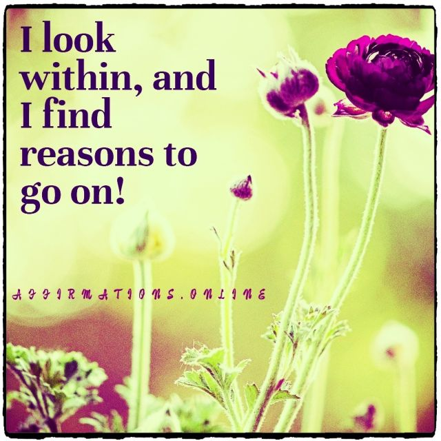 Positive affirmation from Affirmations.online - I look within, and I find reasons to go on!