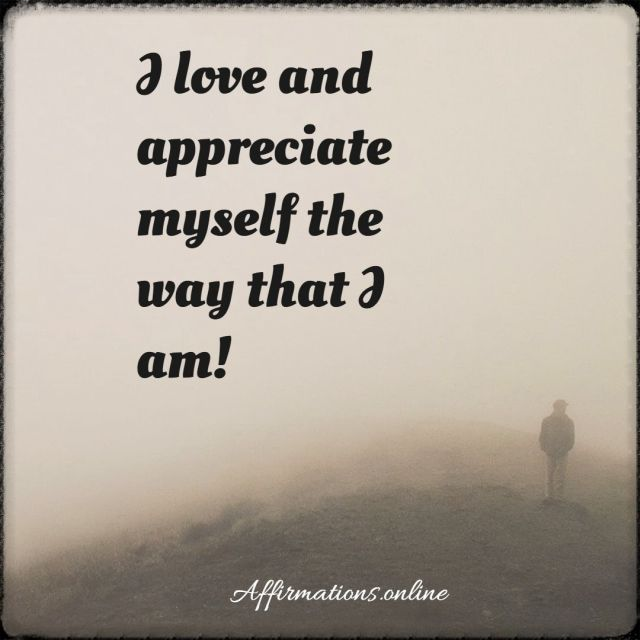 Positive affirmation from Affirmations.online - I love and appreciate myself the way that I am!