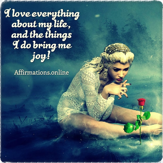 Positive affirmation from Affirmations.online - I love everything about my life, and the things I do bring me joy!