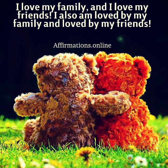 Positive affirmation from Affirmations.online - I love my family, and I love my friends! I also am loved by my family and loved by my friends!