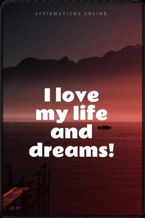 Positive affirmation from Affirmations.online - I love my life and dreams!