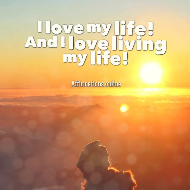 Positive affirmation from Affirmations.online - I love my life! And I love living my life!