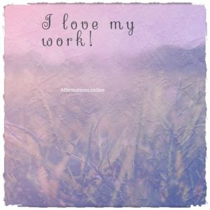 Positive affirmation from Affirmations.online - I love my work!