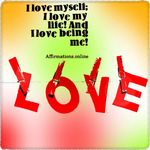 Positive affirmation from Affirmations.online - I love myself; I love my life! And I love being me!