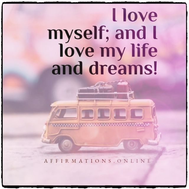 Positive affirmation from Affirmations.online - I love myself; and I love my life and dreams!