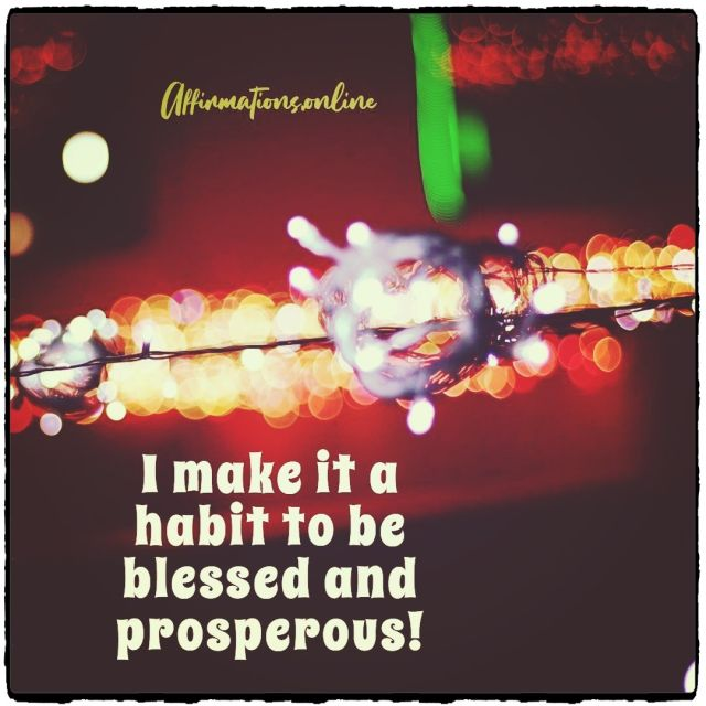 Positive affirmation from Affirmations.online - I make it a habit to be blessed and prosperous!