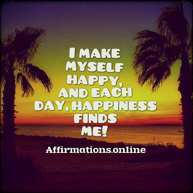 Positive affirmation from Affirmations.online - I make myself happy, and each day, happiness finds me!