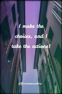 Positive affirmation from Affirmations.online - I make the choices, and I take the actions!
