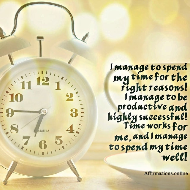 Positive affirmation from Affirmations.online - I manage to spend my time for the right reasons! I manage to be productive and highly successful! Time works for me, and I manage to spend my time well!