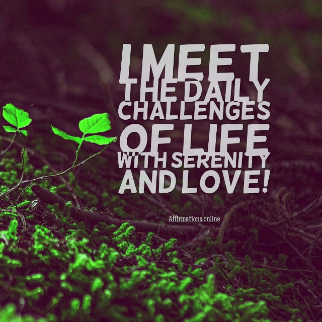 Image affirmation from Affirmations.online - I meet the daily challenges of life with serenity and love!