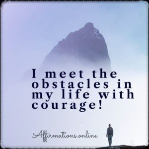 Positive affirmation from Affirmations.online - I meet the obstacles in my life with courage!