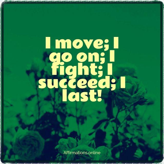 Positive affirmation from Affirmations.online - I move; I go on; I fight; I succeed; I last!