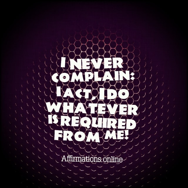 Positive affirmation from Affirmations.online - I never complain: I act, I do whatever is required from me!