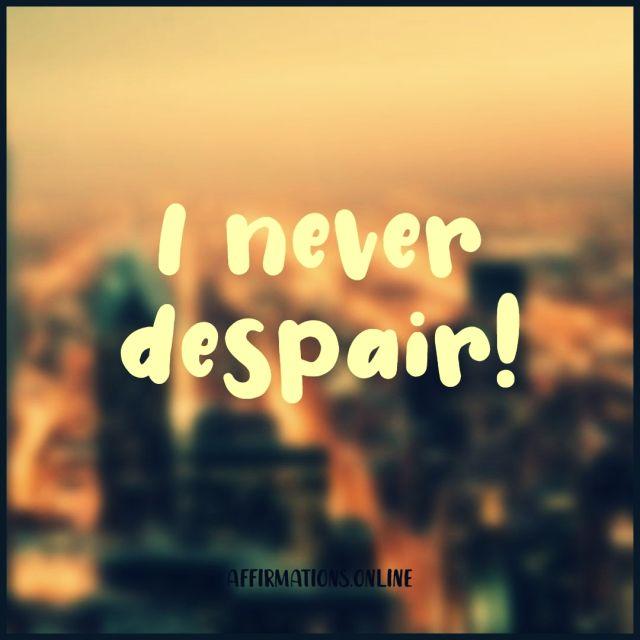Positive affirmation from Affirmations.online - I never despair!