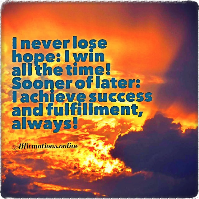 Positive affirmation from Affirmations.online - I never lose hope: I win all the time! Sooner of later: I achieve success and fulfillment, always!