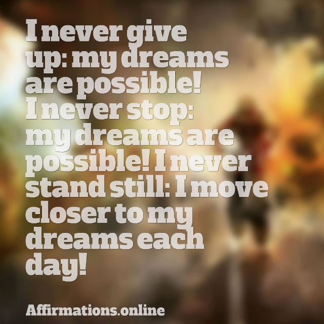 Image affirmation from Affirmations.online - I never give up: my dreams are possible! I never stop: my dreams are possible! I never stand still: I move closer to my dreams each day!