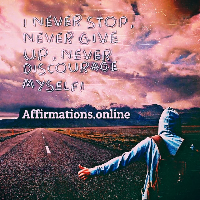 Positive affirmation from Affirmations.online - I never stop, never give up, never discourage myself!