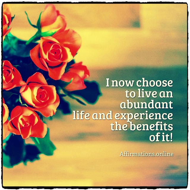 Positive affirmation from Affirmations.online - I now choose to live an abundant life and experience the benefits of it!
